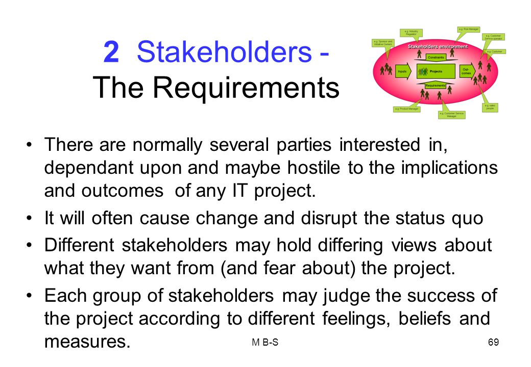 69 2 Stakeholders - The Requirements There are normally several parties interested in, dependant upon and maybe hostile to the implications and outcomes of any IT project.