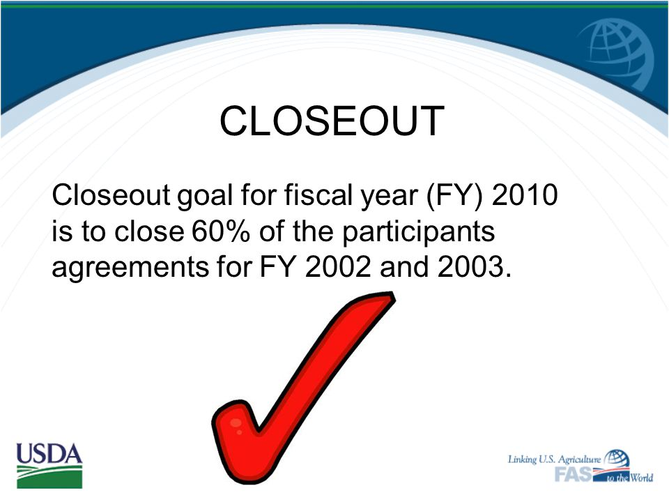 CLOSEOUT Closeout goal for fiscal year (FY) 2010 is to close 60% of the participants agreements for FY 2002 and 2003.