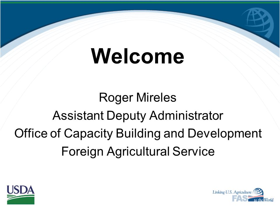 Welcome Roger Mireles Assistant Deputy Administrator Office of Capacity Building and Development Foreign Agricultural Service