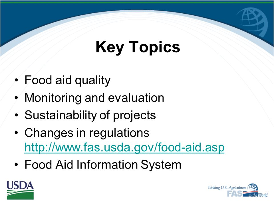 Key Topics Food aid quality Monitoring and evaluation Sustainability of projects Changes in regulations http://www.fas.usda.gov/food-aid.asp http://www.fas.usda.gov/food-aid.asp Food Aid Information System