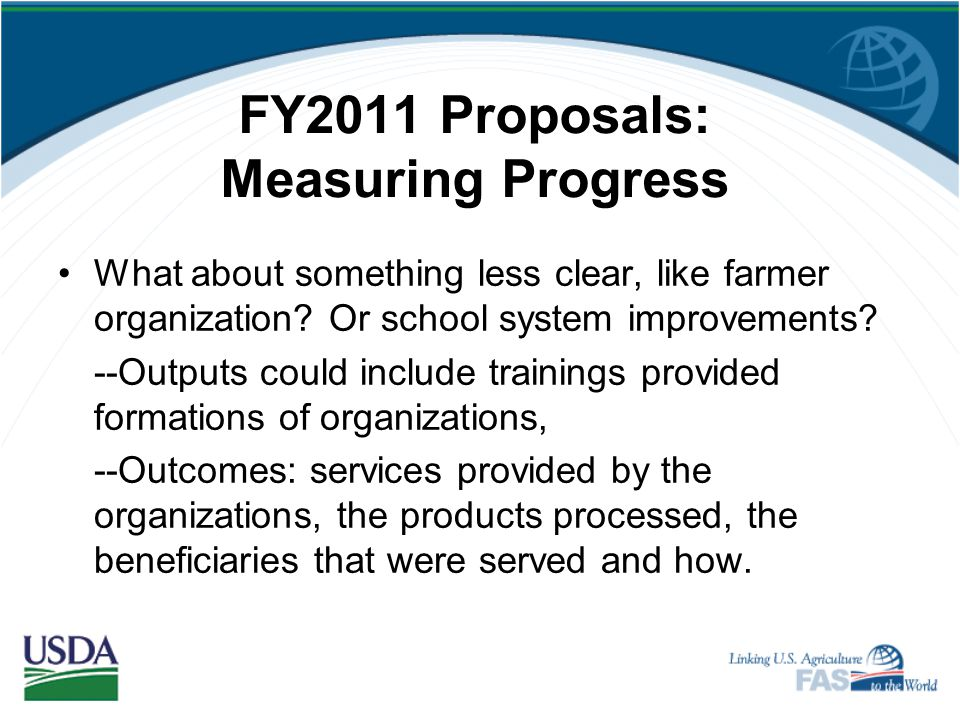 FY 2011 Proposals: Measuring Progress If you are training farmers in fertilizer use, then: –Your output would describe the completion of trainings by