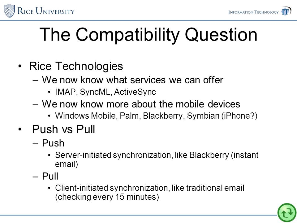 The Compatibility Question Rice Technologies –We now know what services we can offer IMAP, SyncML, ActiveSync –We now know more about the mobile devices Windows Mobile, Palm, Blackberry, Symbian (iPhone ) Push vs Pull –Push Server-initiated synchronization, like Blackberry (instant email) –Pull Client-initiated synchronization, like traditional email (checking every 15 minutes)