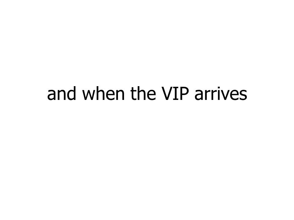 and when the VIP arrives