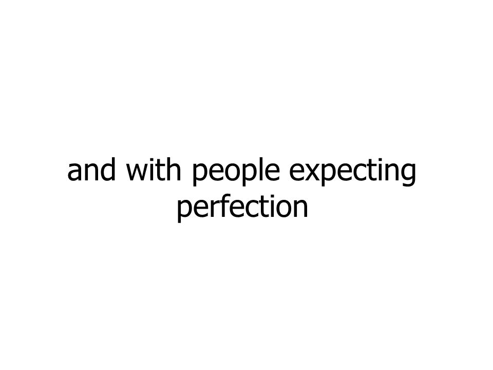 and with people expecting perfection