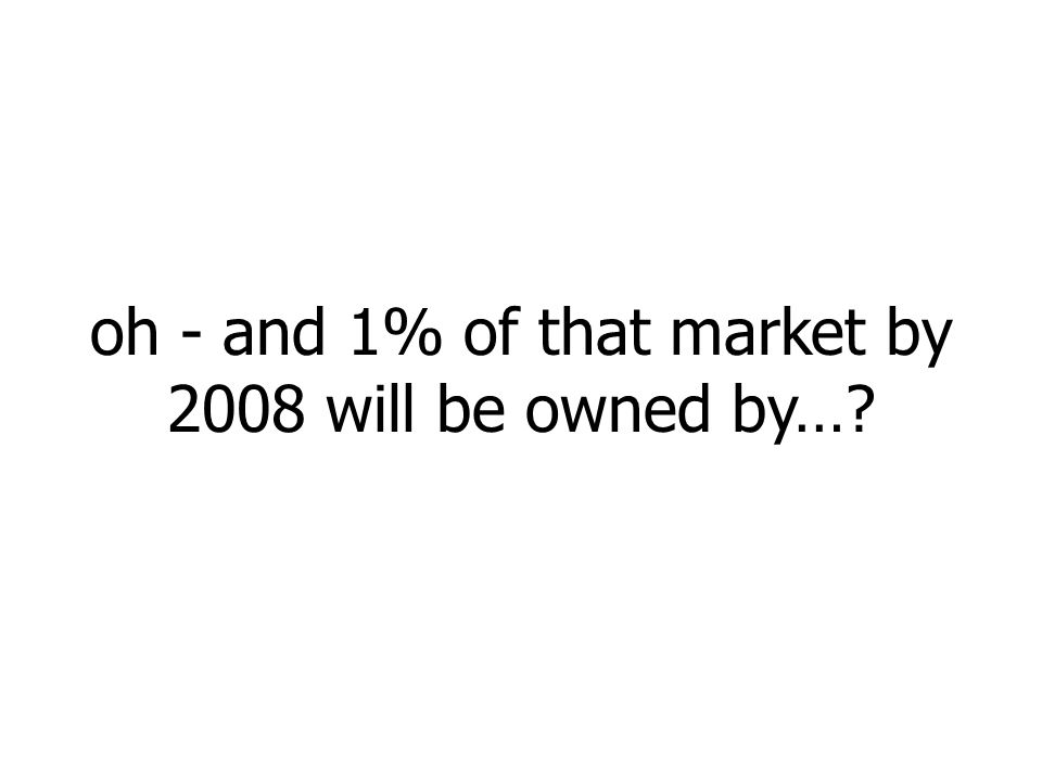 oh - and 1% of that market by 2008 will be owned by…