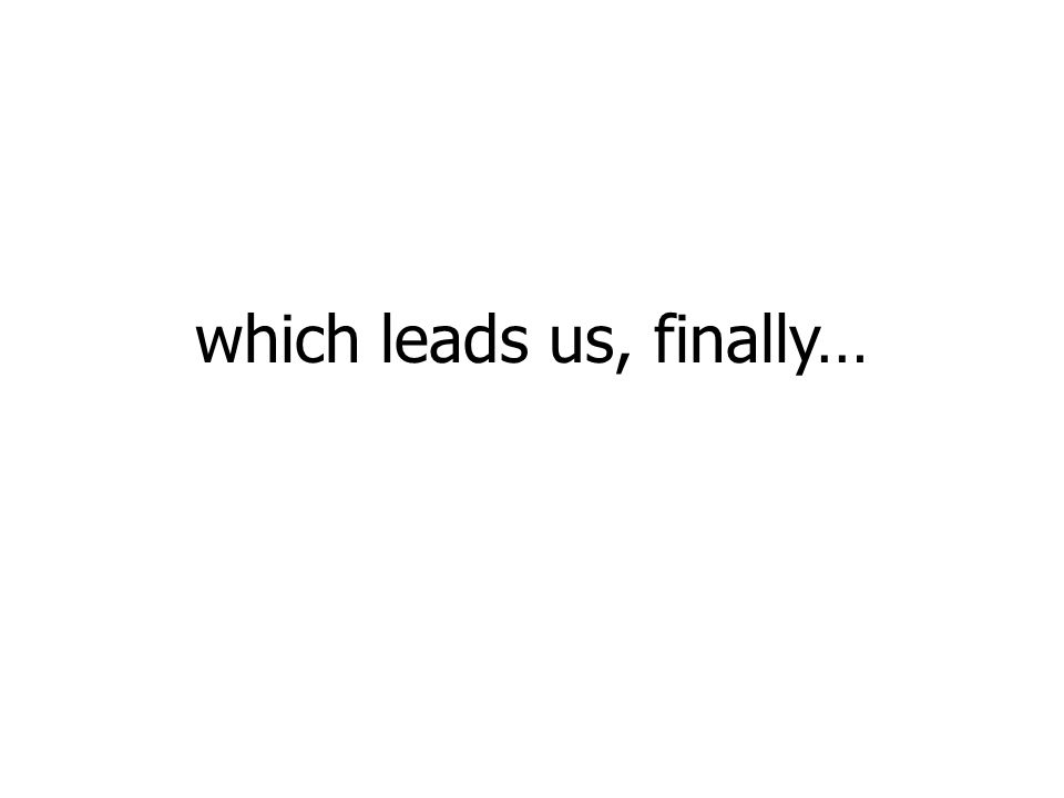 which leads us, finally…