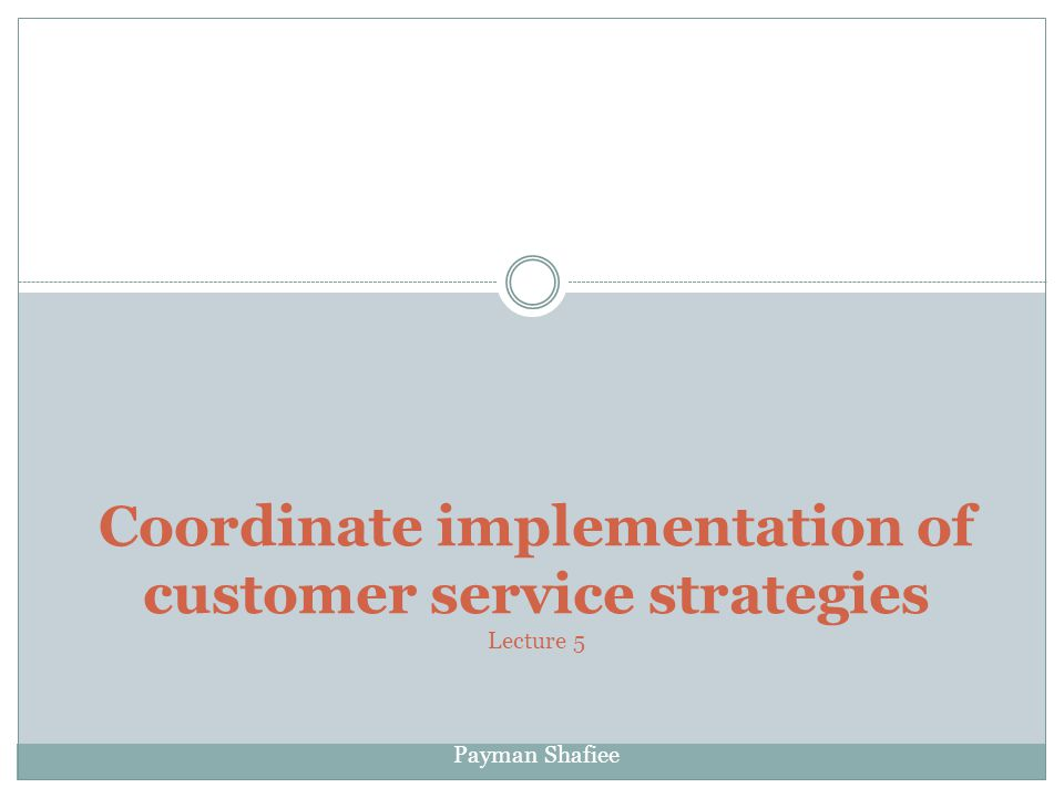 Coordinate implementation of customer service strategies Lecture 5 Payman Shafiee
