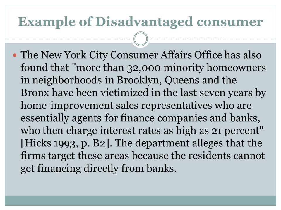 Example of Disadvantaged consumer The New York City Consumer Affairs Office has also found that more than 32,000 minority homeowners in neighborhoods in Brooklyn, Queens and the Bronx have been victimized in the last seven years by home-improvement sales representatives who are essentially agents for finance companies and banks, who then charge interest rates as high as 21 percent [Hicks 1993, p.