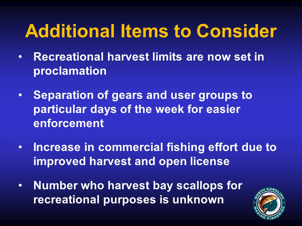 Additional Items to Consider Recreational harvest limits are now set in proclamation Separation of gears and user groups to particular days of the week for easier enforcement Increase in commercial fishing effort due to improved harvest and open license Number who harvest bay scallops for recreational purposes is unknown