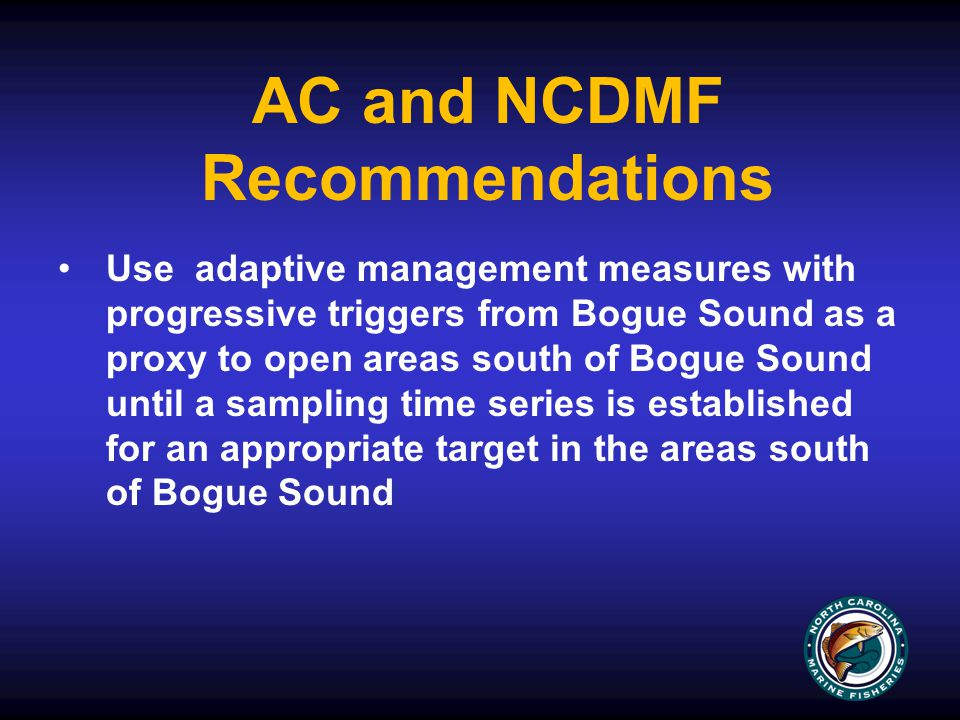 Use adaptive management measures with progressive triggers from Bogue Sound as a proxy to open areas south of Bogue Sound until a sampling time series is established for an appropriate target in the areas south of Bogue Sound AC and NCDMF Recommendations