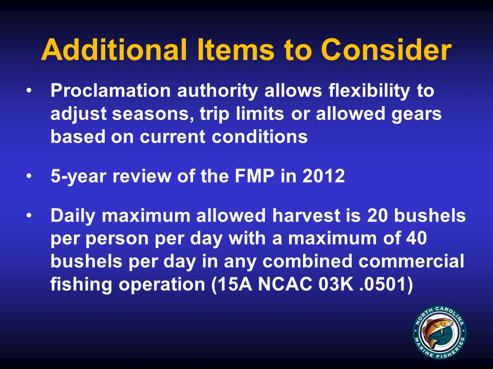 Additional Items to Consider Proclamation authority allows flexibility to adjust seasons, trip limits or allowed gears based on current conditions 5-year review of the FMP in 2012 Daily maximum allowed harvest is 20 bushels per person per day with a maximum of 40 bushels per day in any combined commercial fishing operation (15A NCAC 03K.0501)