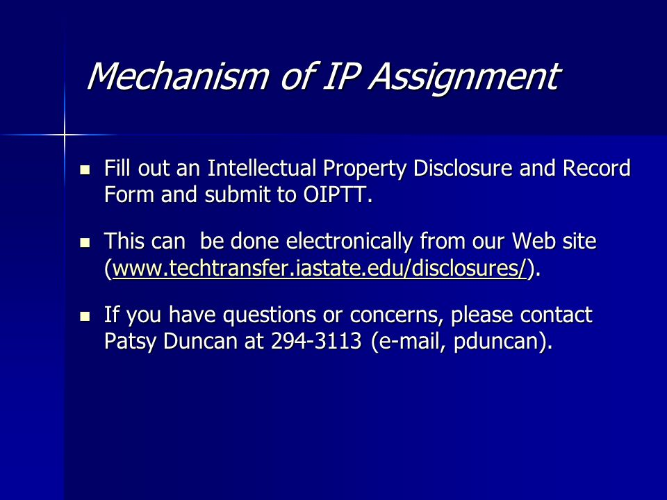 Mechanism of IP Assignment Fill out an Intellectual Property Disclosure and Record Form and submit to OIPTT.
