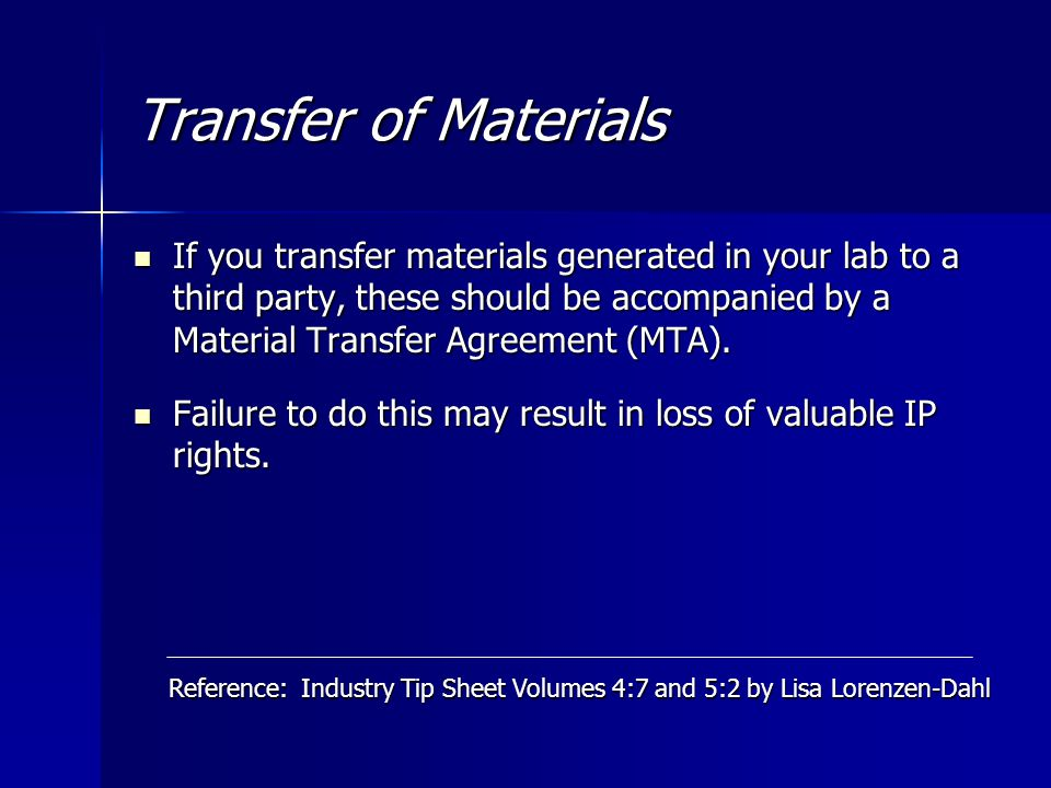 Transfer of Materials If you transfer materials generated in your lab to a third party, these should be accompanied by a Material Transfer Agreement (MTA).