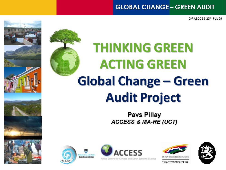 THINKING GREEN ACTING GREEN Global Change – Green Audit Project 2 nd ASCC 18-20 th Feb 09 Pavs Pillay ACCESS & MA-RE (UCT) GLOBAL CHANGE – GREEN AUDIT