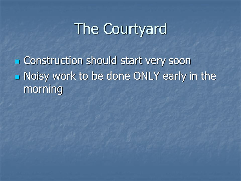 The Courtyard Construction should start very soon Construction should start very soon Noisy work to be done ONLY early in the morning Noisy work to be done ONLY early in the morning