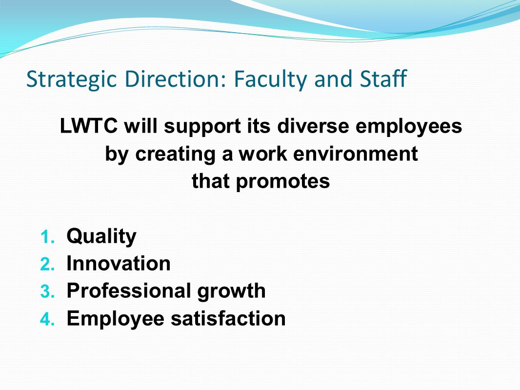 Strategic Direction: Faculty and Staff LWTC will support its diverse employees by creating a work environment that promotes 1.