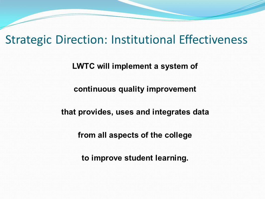 Strategic Direction: Institutional Effectiveness LWTC will implement a system of continuous quality improvement that provides, uses and integrates data from all aspects of the college to improve student learning.