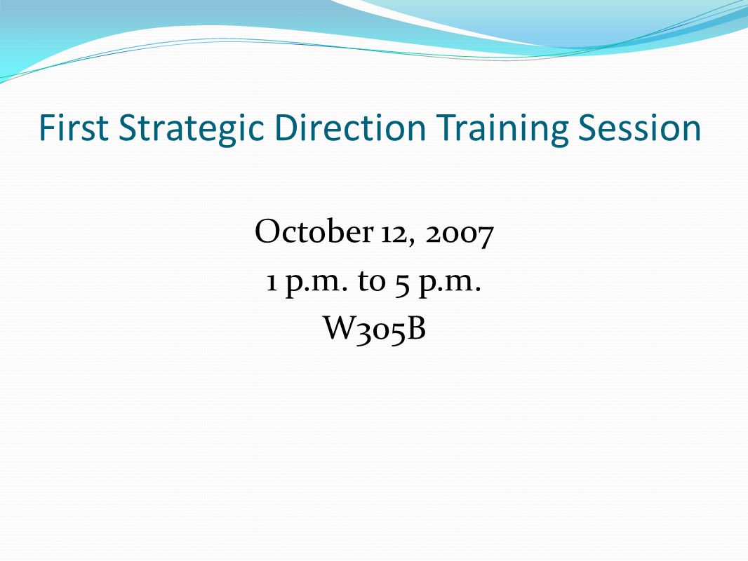 First Strategic Direction Training Session October 12, 2007 1 p.m. to 5 p.m. W305B