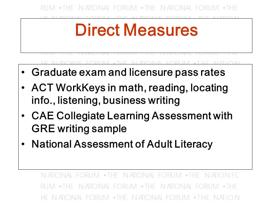 Direct Measures Graduate exam and licensure pass rates ACT WorkKeys in math, reading, locating info., listening, business writing CAE Collegiate Learning Assessment with GRE writing sample National Assessment of Adult Literacy