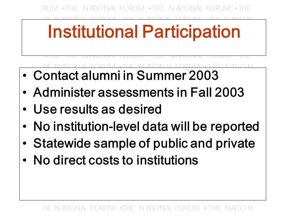 Institutional Participation Contact alumni in Summer 2003 Administer assessments in Fall 2003 Use results as desired No institution-level data will be reported Statewide sample of public and private No direct costs to institutions