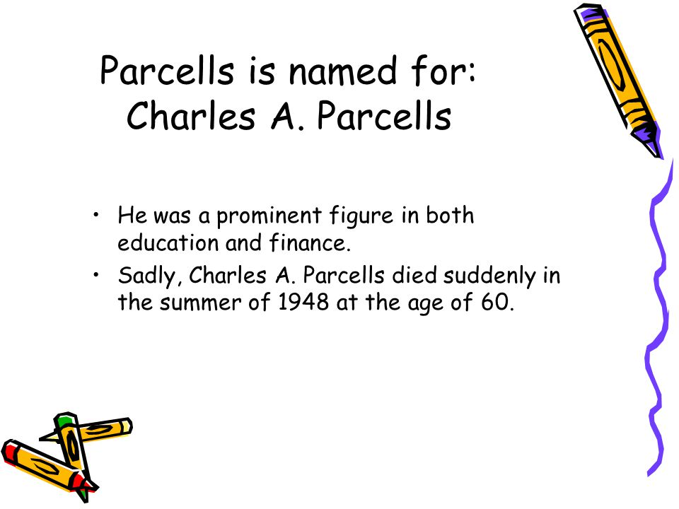 Parcells is named for: Charles A. Parcells He was a prominent figure in both education and finance.