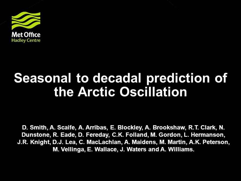 Seasonal to decadal prediction of the Arctic Oscillation D. Smith, A. Scaife, A. Arribas, E. Blockley, A. Brookshaw, R.T. Clark, N. Dunstone, R. Eade,