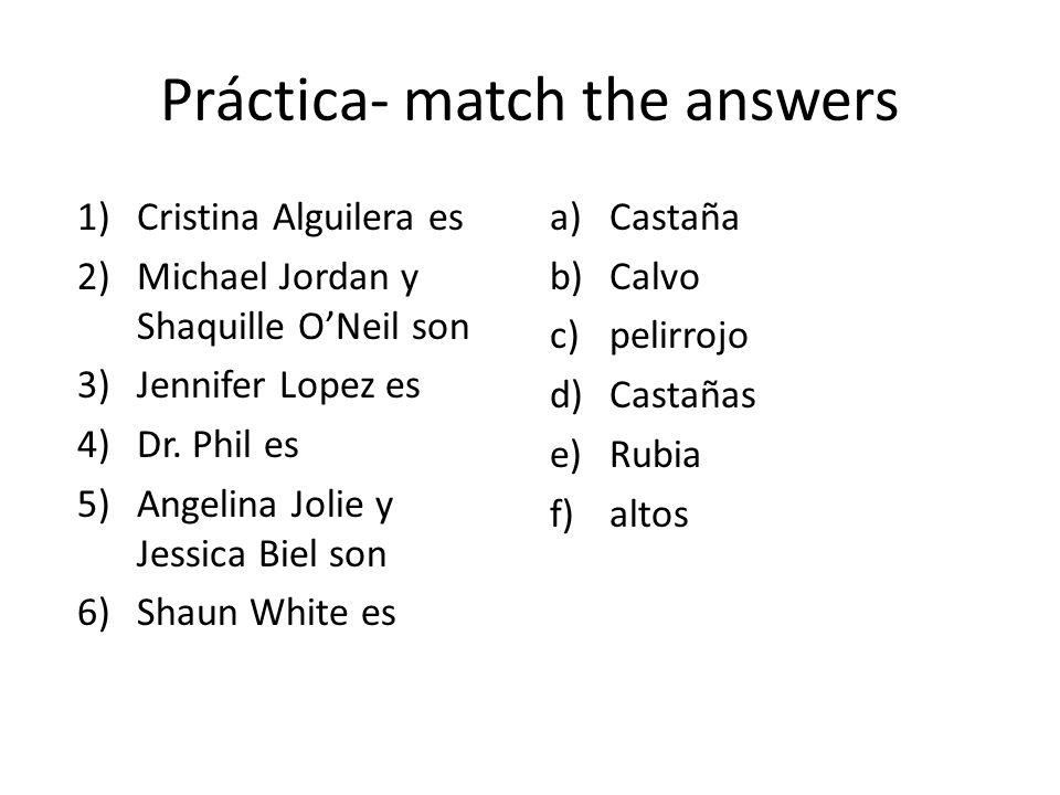 Práctica- match the answers 1)Cristina Alguilera es 2)Michael Jordan y Shaquille O'Neil son 3)Jennifer Lopez es 4)Dr.
