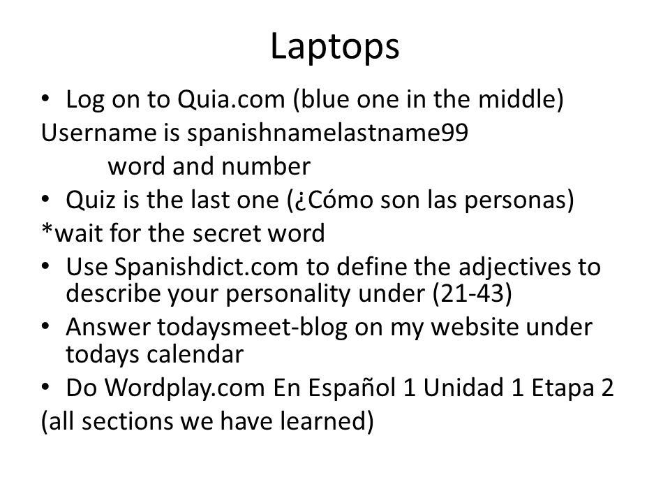 Laptops Log on to Quia.com (blue one in the middle) Username is spanishnamelastname99 word and number Quiz is the last one (¿Cómo son las personas) *wait for the secret word Use Spanishdict.com to define the adjectives to describe your personality under (21-43) Answer todaysmeet-blog on my website under todays calendar Do Wordplay.com En Español 1 Unidad 1 Etapa 2 (all sections we have learned)