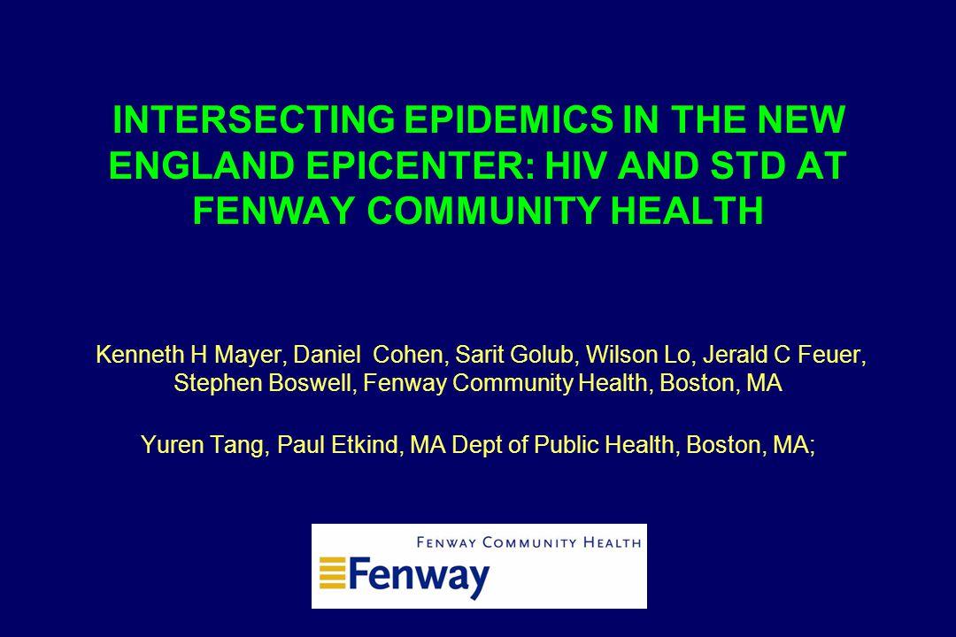 INTERSECTING EPIDEMICS IN THE NEW ENGLAND EPICENTER: HIV AND STD AT FENWAY COMMUNITY HEALTH Kenneth H Mayer, Daniel Cohen, Sarit Golub, Wilson Lo, Jer