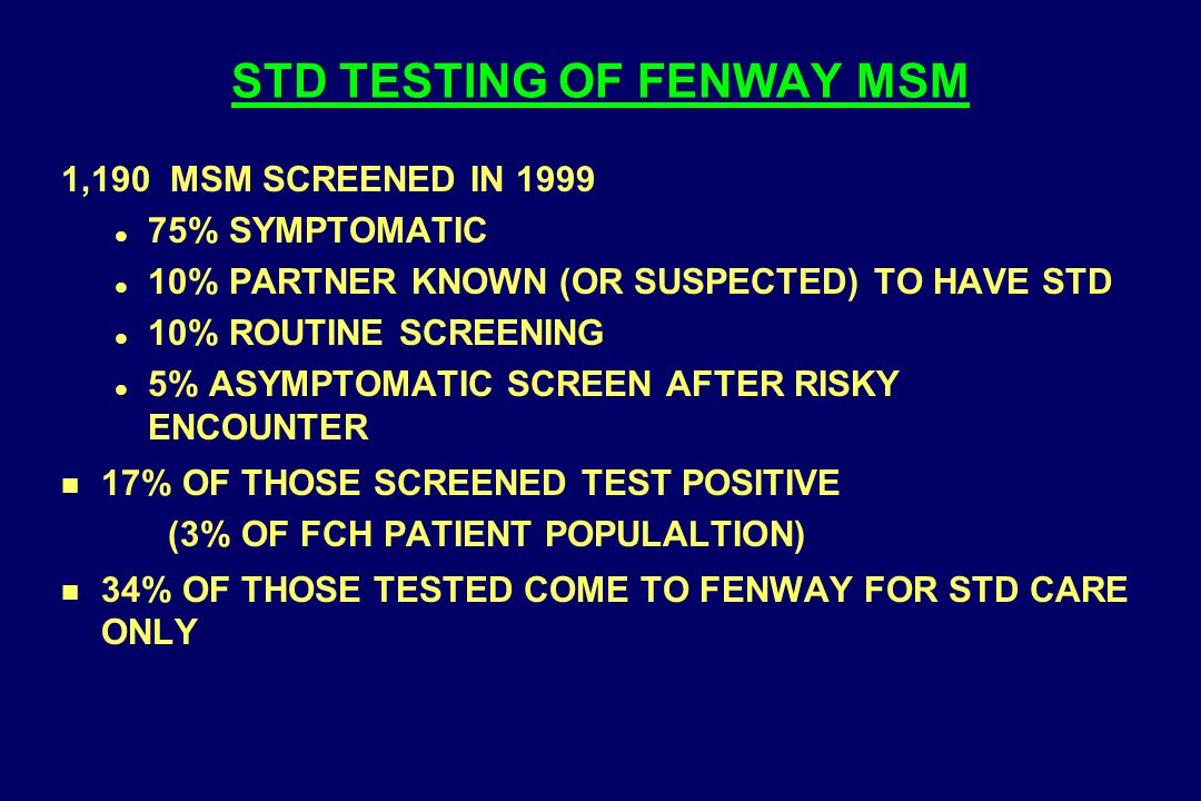 STD TESTING OF FENWAY MSM 1,190 MSM SCREENED IN 1999 l 75% SYMPTOMATIC l 10% PARTNER KNOWN (OR SUSPECTED) TO HAVE STD l 10% ROUTINE SCREENING l 5% ASY