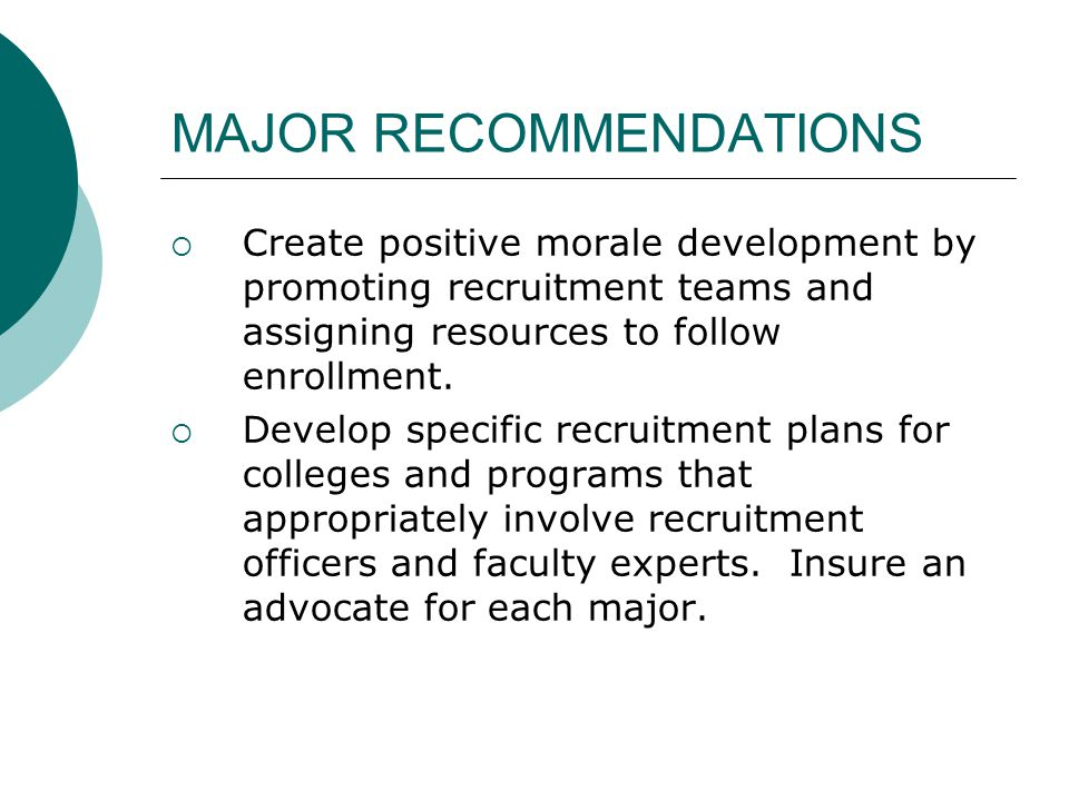 MAJOR RECOMMENDATIONS  Create positive morale development by promoting recruitment teams and assigning resources to follow enrollment.
