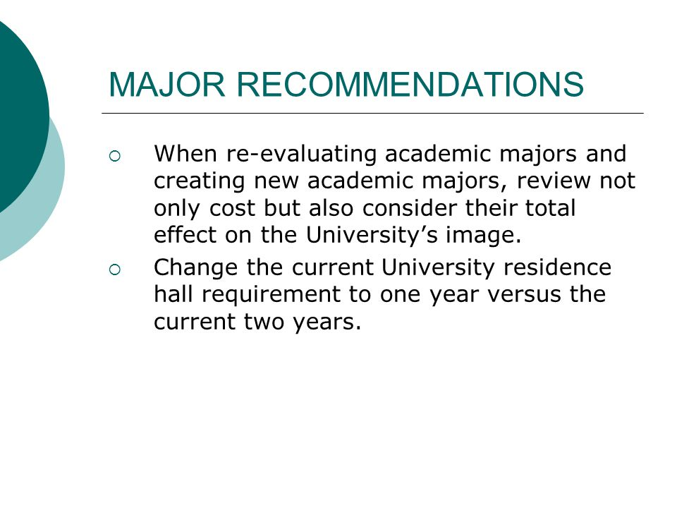 MAJOR RECOMMENDATIONS  When re-evaluating academic majors and creating new academic majors, review not only cost but also consider their total effect on the University's image.