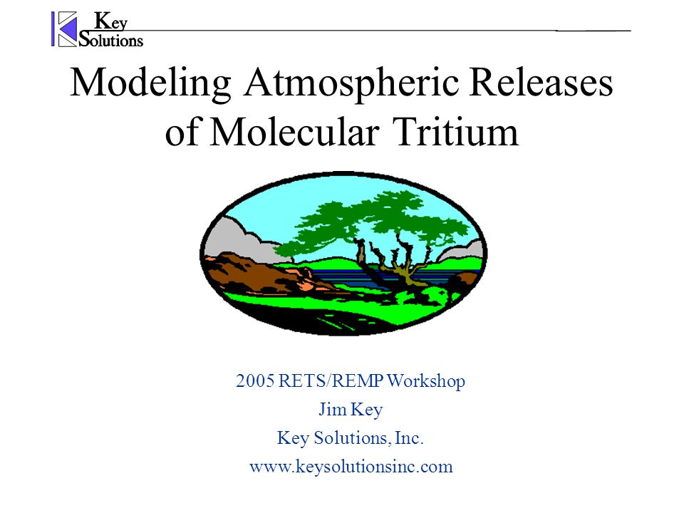 Modeling Atmospheric Releases of Molecular Tritium 2005 RETS/REMP Workshop Jim Key Key Solutions, Inc.