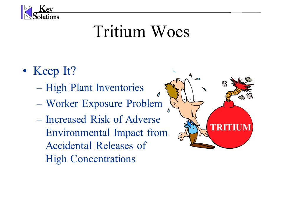Tritium Woes Keep It? –High Plant Inventories –Worker Exposure Problem –Increased Risk of Adverse Environmental Impact from Accidental Releases of Hig