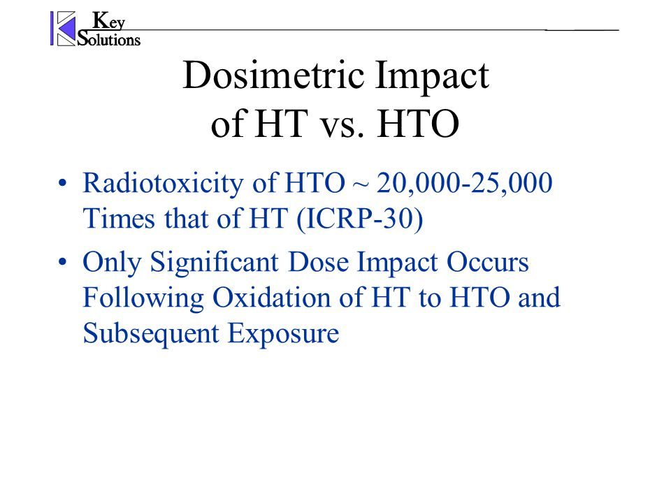 Dosimetric Impact of HT vs. HTO Radiotoxicity of HTO ~ 20,000-25,000 Times that of HT (ICRP-30) Only Significant Dose Impact Occurs Following Oxidatio