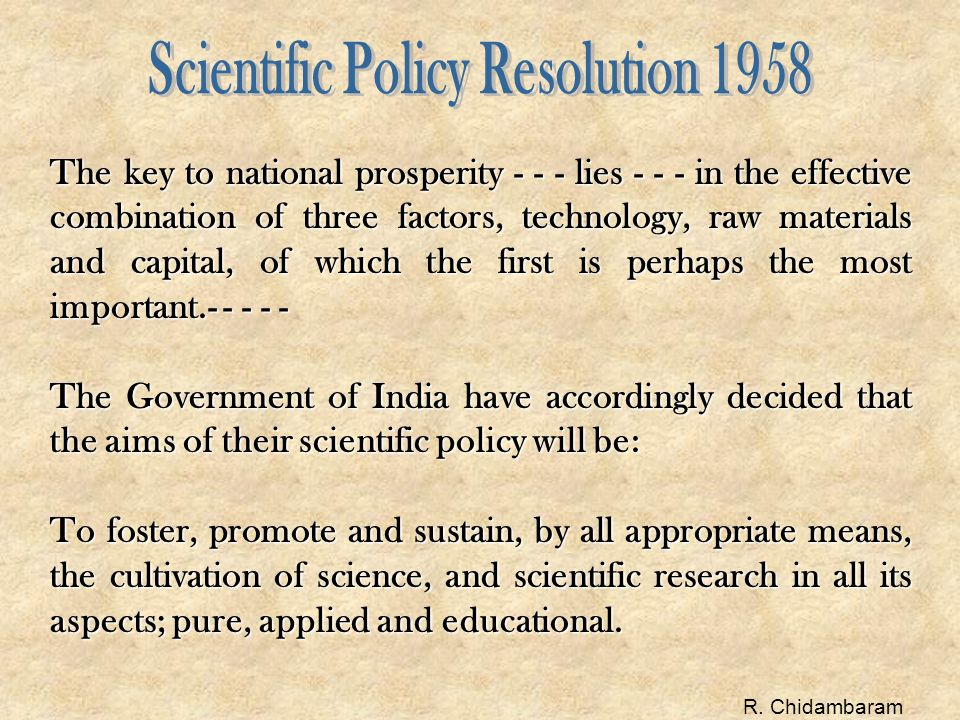 The key to national prosperity - - - lies - - - in the effective combination of three factors, technology, raw materials and capital, of which the first is perhaps the most important.- - - - - The Government of India have accordingly decided that the aims of their scientific policy will be: To foster, promote and sustain, by all appropriate means, the cultivation of science, and scientific research in all its aspects; pure, applied and educational.