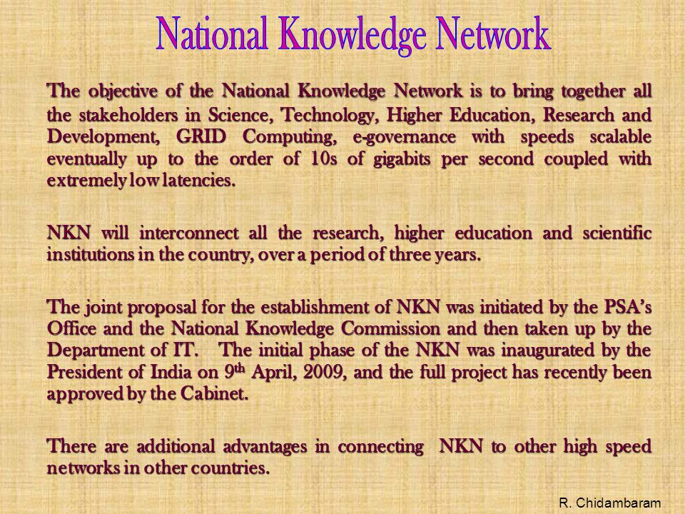 The objective of the National Knowledge Network is to bring together all the stakeholders in Science, Technology, Higher Education, Research and Development, GRID Computing, e-governance with speeds scalable eventually up to the order of 10s of gigabits per second coupled with extremely low latencies.