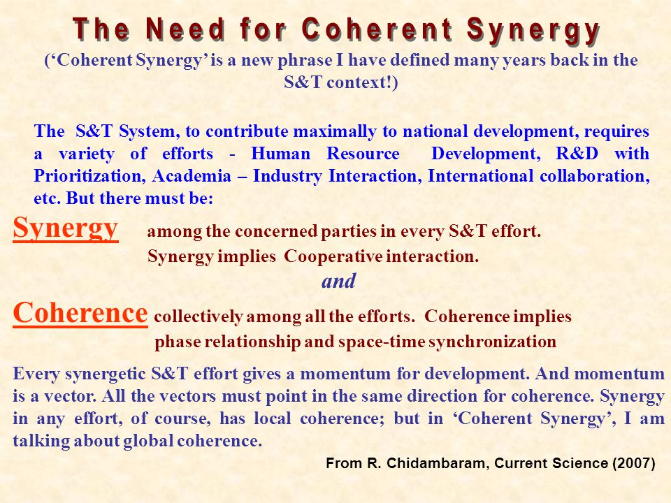 Synergy among the concerned parties in every S&T effort. Synergy implies Cooperative interaction. and Coherence collectively among all the efforts. Co