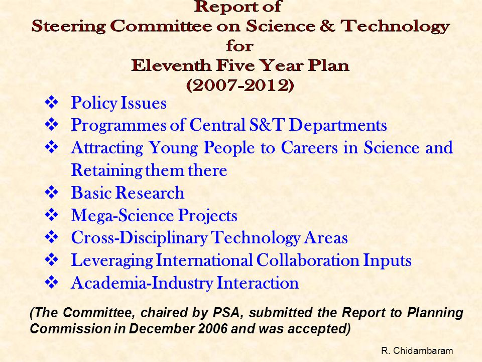  Policy Issues  Programmes of Central S&T Departments  Attracting Young People to Careers in Science and Retaining them there  Basic Research  Mega-Science Projects  Cross-Disciplinary Technology Areas  Leveraging International Collaboration Inputs  Academia-Industry Interaction (The Committee, chaired by PSA, submitted the Report to Planning Commission in December 2006 and was accepted) R.