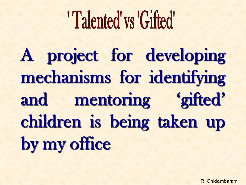 A project for developing mechanisms for identifying and mentoring 'gifted' children is being taken up by my office R. Chidambaram