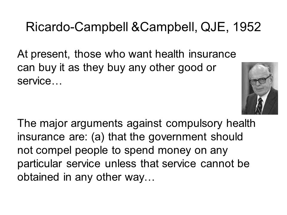 Ricardo-Campbell &Campbell, QJE, 1952 At present, those who want health insurance can buy it as they buy any other good or service… The major arguments against compulsory health insurance are: (a) that the government should not compel people to spend money on any particular service unless that service cannot be obtained in any other way…