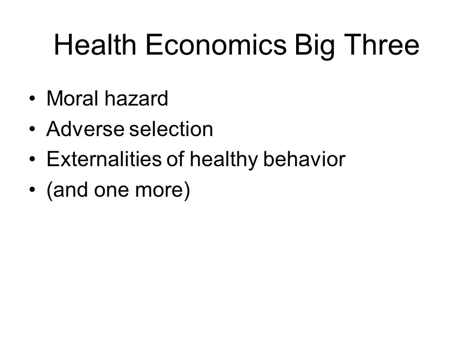 Health Economics Big Three Moral hazard Adverse selection Externalities of healthy behavior (and one more)