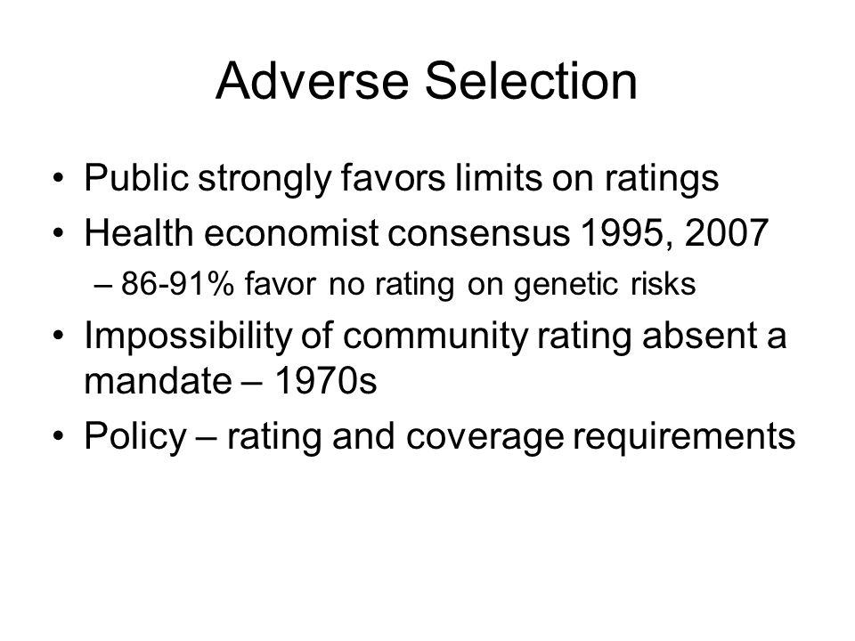 Adverse Selection Public strongly favors limits on ratings Health economist consensus 1995, 2007 –86-91% favor no rating on genetic risks Impossibility of community rating absent a mandate – 1970s Policy – rating and coverage requirements