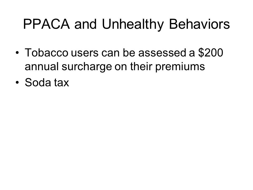 PPACA and Unhealthy Behaviors Tobacco users can be assessed a $200 annual surcharge on their premiums Soda tax