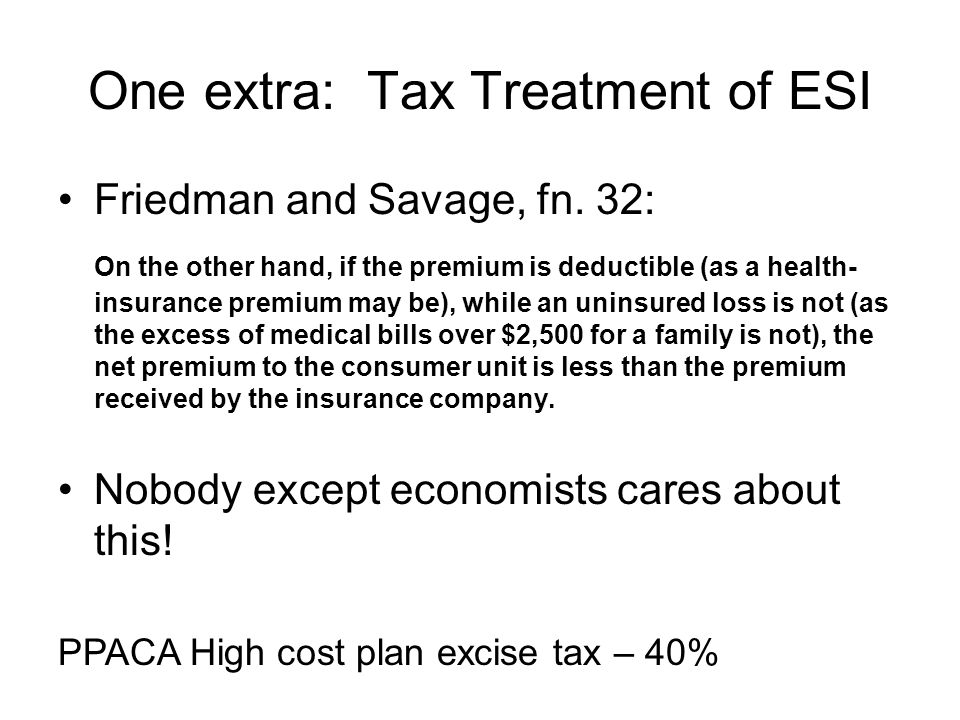 One extra: Tax Treatment of ESI Friedman and Savage, fn. 32: On the other hand, if the premium is deductible (as a health- insurance premium may be),