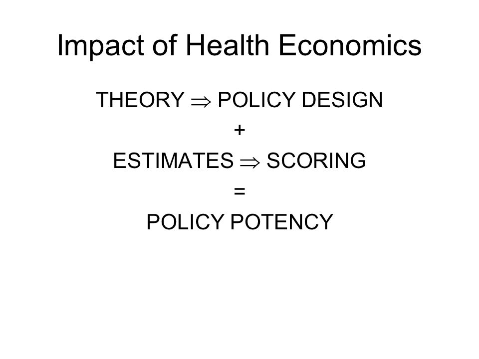 Impact of Health Economics THEORY  POLICY DESIGN + ESTIMATES  SCORING = POLICY POTENCY