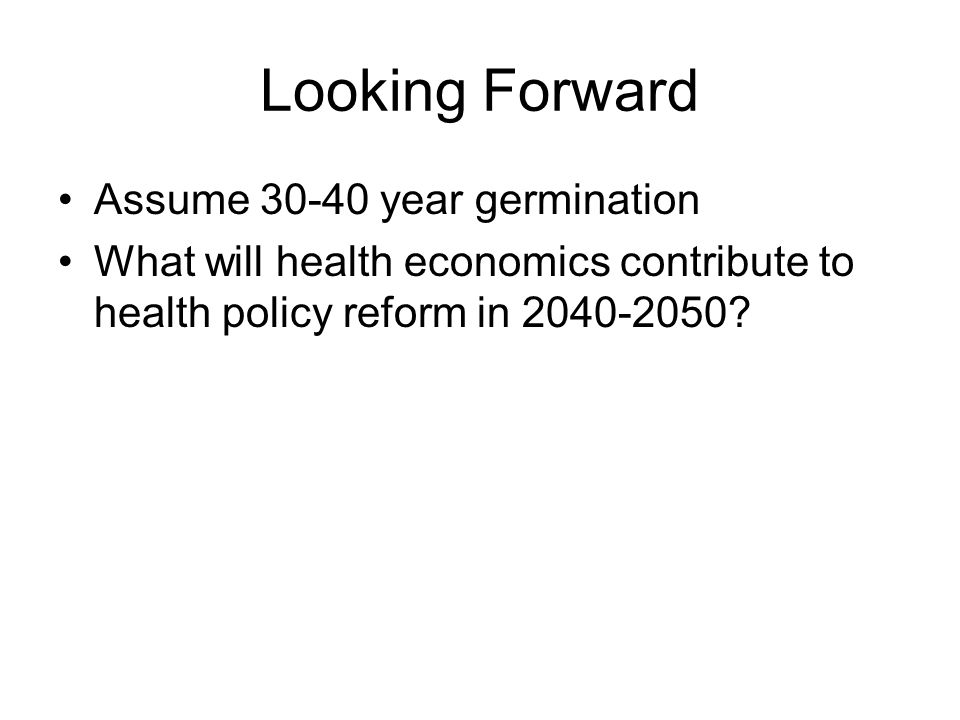 Looking Forward Assume 30-40 year germination What will health economics contribute to health policy reform in 2040-2050