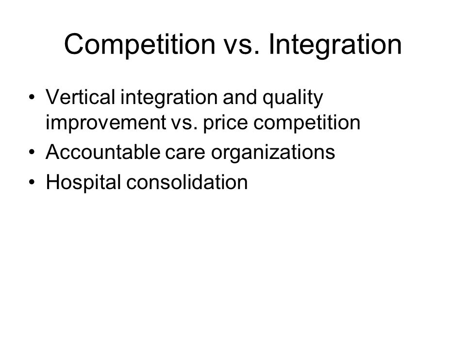 Competition vs. Integration Vertical integration and quality improvement vs. price competition Accountable care organizations Hospital consolidation