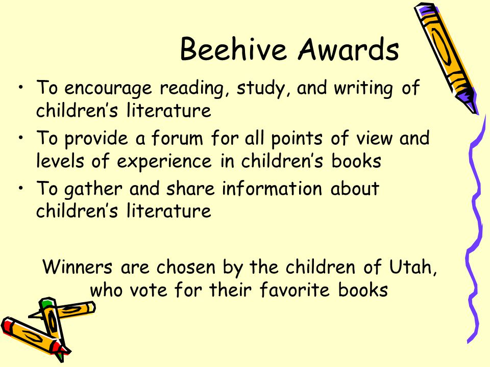 Beehive Awards To encourage reading, study, and writing of children's literature To provide a forum for all points of view and levels of experience in children's books To gather and share information about children's literature Winners are chosen by the children of Utah, who vote for their favorite books