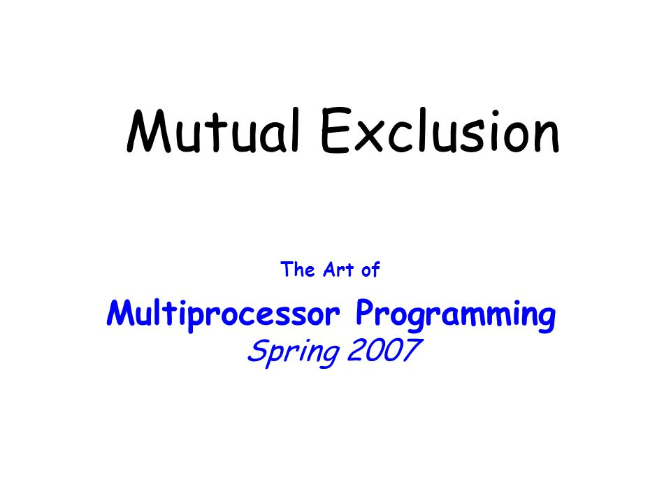 Mutual Exclusion The Art of Multiprocessor Programming Spring 2007